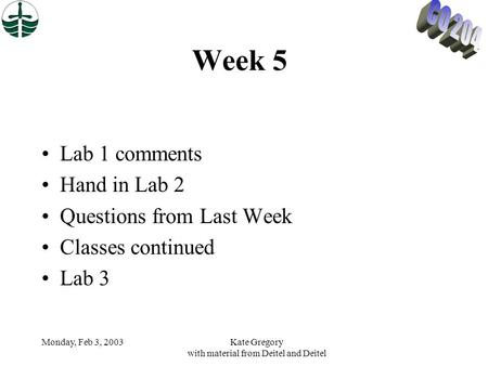 Monday, Feb 3, 2003Kate Gregory with material from Deitel and Deitel Week 5 Lab 1 comments Hand in Lab 2 Questions from Last Week Classes continued Lab.