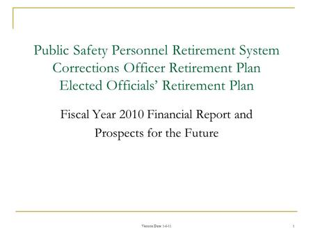 Version Date : 1-6-11 1 Public Safety Personnel Retirement System Corrections Officer Retirement Plan Elected Officials' Retirement Plan Fiscal Year 2010.