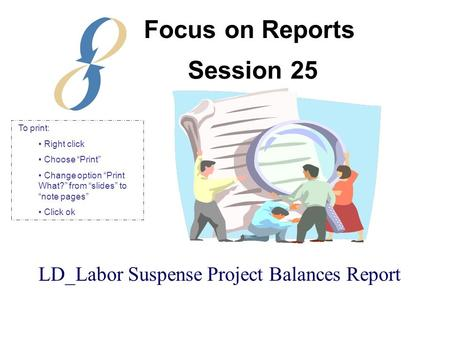 "Session 25 LD_Labor Suspense Project Balances Report Focus on Reports To print: Right click Choose ""Print"" Change option ""Print What?"" from ""slides"" to."