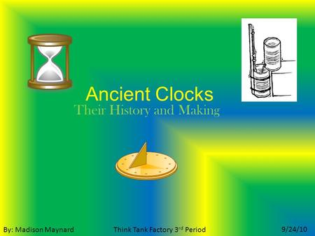 Ancient Clocks Their History and Making By: Madison Maynard 9/24/10 Think Tank Factory 3 rd Period.