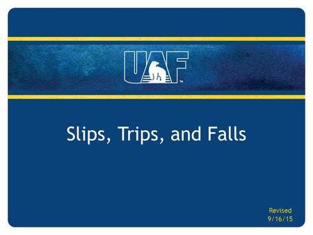 Slips, Trips, and Falls Revised 9/16/15. Slips, Trips, and Falls Target Audience – All UAF employees Objectives – Increase employee awareness to recognize.