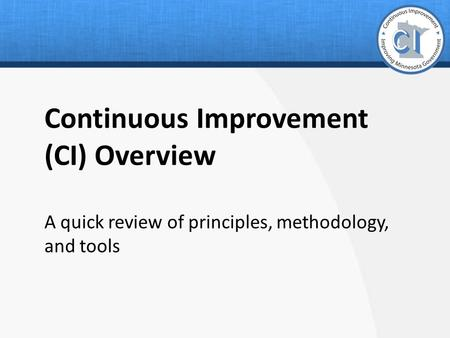 Continuous Improvement (CI) Overview A quick review of principles, methodology, and tools.