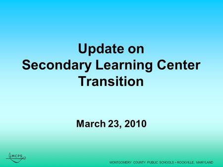 MONTGOMERY COUNTY PUBLIC SCHOOLS ROCKVILLE, MARYLAND Update on Secondary Learning Center Transition March 23, 2010.
