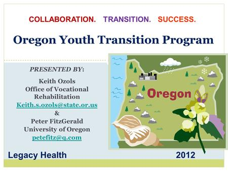 Oregon Youth Transition Program PRESENTED BY: Keith Ozols Office of Vocational Rehabilitation & Peter FitzGerald University of.