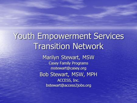 Youth Empowerment Services Transition Network Marilyn Stewart, MSW Casey Family Programs Bob Stewart, MSW, MPH ACCESS, Inc.
