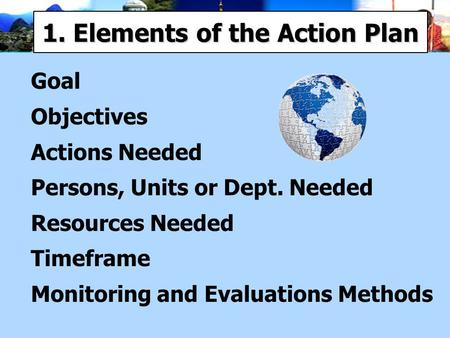 1. Elements of the Action Plan Goal Objectives Actions Needed Persons, Units or Dept. Needed Resources Needed Timeframe Monitoring and Evaluations Methods.