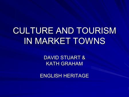 CULTURE AND TOURISM IN MARKET TOWNS DAVID STUART & KATH GRAHAM ENGLISH HERITAGE.