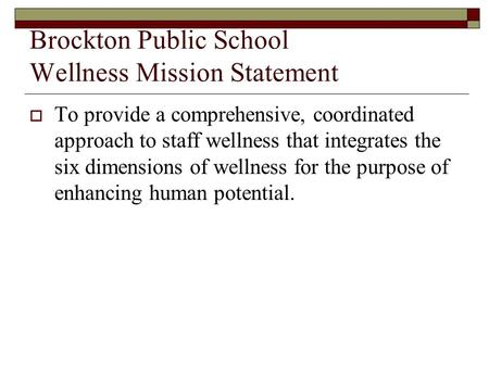 Brockton Public School Wellness Mission Statement  To provide a comprehensive, coordinated approach to staff wellness that integrates the six dimensions.