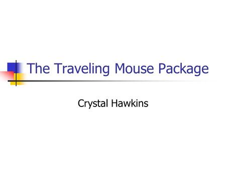 The Traveling Mouse Package Crystal Hawkins. About my package My package is very different then most packages. My concept was that it's a traveling mouse.