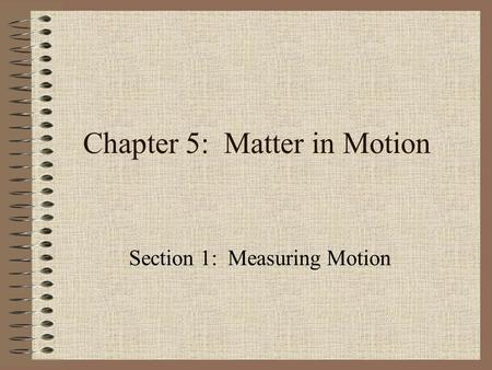 Chapter 5: Matter in Motion Section 1: Measuring Motion.