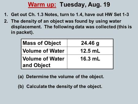 Warm up: Tuesday, Aug. 19 1.Get out Ch. 1.3 Notes, turn to 1.4, have out HW Set 1-3 2.The density of an object was found by using water displacement. The.