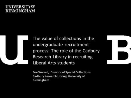 The value of collections in the undergraduate recruitment process: The role of the Cadbury Research Library in recruiting Liberal Arts students Sue Worrall,