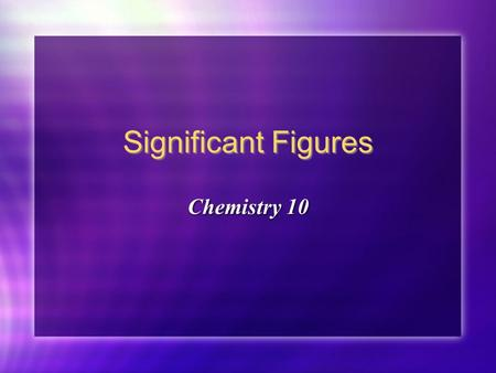 Significant Figures Chemistry 10 Chemistry 10 Significant figures: the number of digits in an experimentally derived number that give useful information.