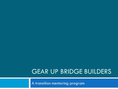 GEAR UP BRIDGE BUILDERS A transition mentoring program.