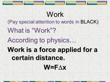 "Work (Pay special attention to words in BLACK) What is ""Work""? According to physics… Work is a force applied for a certain distance. W=F  x."