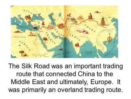 The Silk Road was an important trading route that connected China to the Middle East and ultimately, Europe. It was primarily an overland trading route.