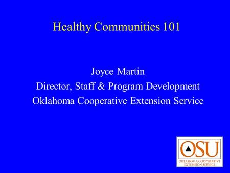 Healthy Communities 101 Joyce Martin Director, Staff & Program Development Oklahoma Cooperative Extension Service.