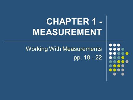 CHAPTER 1 - MEASUREMENT Working With Measurements pp. 18 - 22.