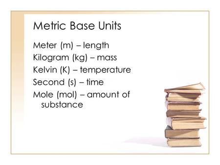 Metric Base Units Meter (m) – length Kilogram (kg) – mass Kelvin (K) – temperature Second (s) – time Mole (mol) – amount of substance.