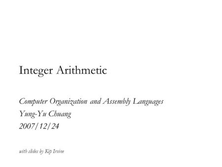 Integer Arithmetic Computer Organization and Assembly Languages Yung-Yu Chuang 2007/12/24 with slides by Kip Irvine.
