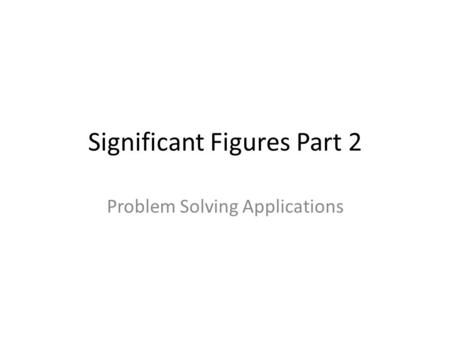 Significant Figures Part 2 Problem Solving Applications.