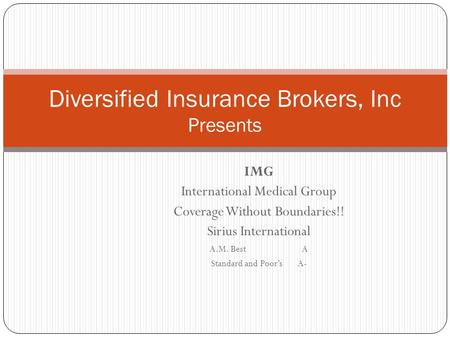 IMG International Medical Group Coverage Without Boundaries!! Sirius International A.M. Best A Standard and Poor's A- Diversified Insurance Brokers, Inc.