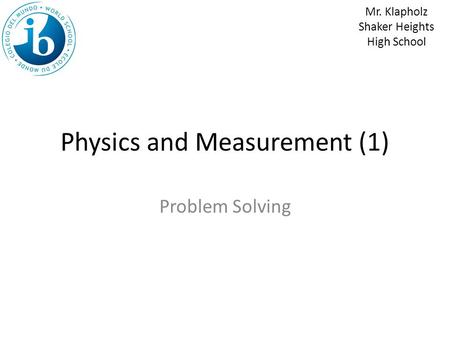 Physics and Measurement (1) Problem Solving Mr. Klapholz Shaker Heights High School.