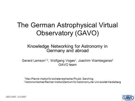 GES 2007, 3.5.2007 The German Astrophysical Virtual Observatory (GAVO) Knowledge Networking for Astronomy in Germany and abroad Gerard Lemson 1,2, Wolfgang.