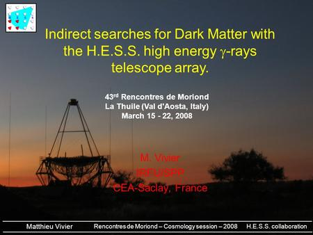 Rencontres de Moriond – Cosmology session – 2008 H.E.S.S. collaboration Matthieu Vivier M. Vivier IRFU/SPP CEA-Saclay, France Indirect searches for Dark.