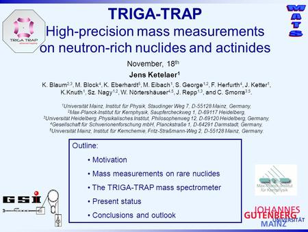 TRIGA-TRAP High-precision mass measurements on neutron-rich nuclides and actinides November, 18 th Jens Ketelaer 1 Outline: Motivation Mass measurements.