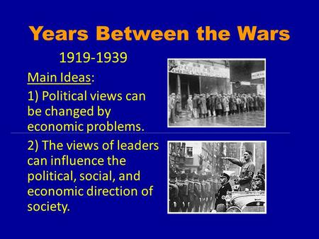 Years Between the Wars 1919-1939 Main Ideas: 1) Political views can be changed by economic problems. 2) The views of leaders can influence the political,