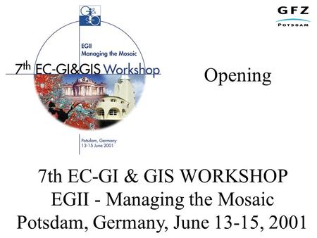 Opening 7th EC-GI & GIS WORKSHOP EGII - Managing the Mosaic Potsdam, Germany, June 13-15, 2001.