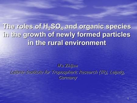 1 The roles of H 2 SO 4 and organic species in the growth of newly formed particles in the rural environment Wu Zhijun Leibniz-Institute for Tropospheric.