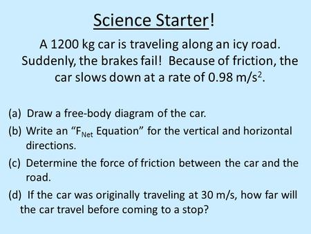 Science Starter! A 1200 kg car is traveling along an icy road. Suddenly, the brakes fail! Because of friction, the car slows down at a rate of 0.98 m/s.