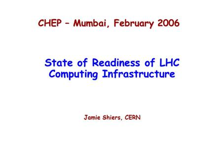 CHEP – Mumbai, February 2006 State of Readiness of LHC Computing Infrastructure Jamie Shiers, CERN.