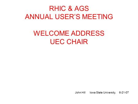 RHIC & AGS ANNUAL USER'S MEETING WELCOME ADDRESS UEC CHAIR John Hill Iowa State University, 6-21-07.