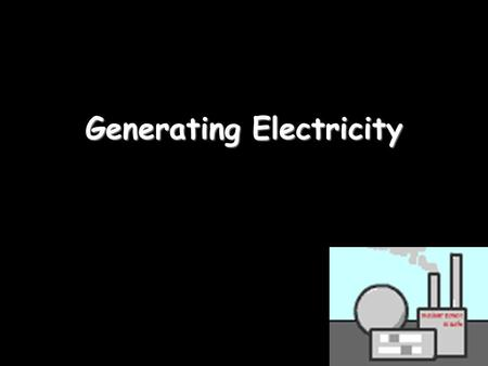 Generating Electricity. Energy changes To describe an energy change for a light bulb we need to do 3 steps: Electricity Light + heat But where does the.