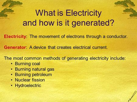 What is Electricity and how is it generated? Electricity: The movement of electrons through a conductor. Generator: A device that creates electrical current.
