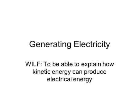 Generating Electricity WILF: To be able to explain how kinetic energy can produce electrical energy.