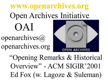 "Open Archives Initiative OAI openarchives.org ""Opening Remarks & Historical Overview"" - ACM SIGIR'2001 Ed Fox (w. Lagoze."