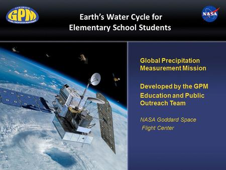 Earth's Water Cycle for Elementary School Students Global Precipitation Measurement Mission Developed by the GPM Education and Public Outreach Team NASA.