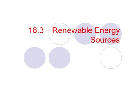 16.3 – Renewable Energy Sources. Objectives Analyze the need for alternative energy sources. Compare the advantages and disadvantages of various alternate.