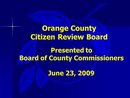 Orange County Citizen Review Board Presented to Board of County Commissioners June 23, 2009.