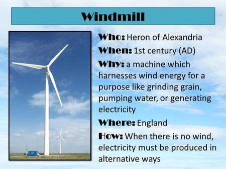 Who: Heron of Alexandria When: 1st century (AD) Why: a machine which harnesses wind energy for a purpose like grinding grain, pumping water, or generating.