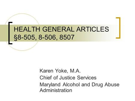 HEALTH GENERAL ARTICLES §8-505, 8-506, 8507 Karen Yoke, M.A. Chief of Justice Services Maryland Alcohol and Drug Abuse Administration.