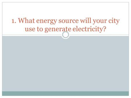 1. What energy source will your city use to generate electricity?