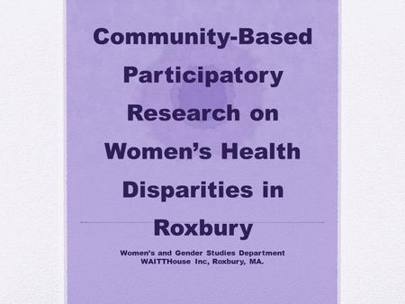 Community-Based Participatory Research on Women's Health Disparities in Roxbury Women's and Gender Studies Department WAITTHouse Inc, Roxbury, MA.