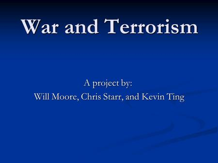 War and Terrorism A project by: Will Moore, Chris Starr, and Kevin Ting Will Moore, Chris Starr, and Kevin Ting.