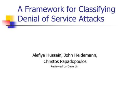 A Framework for Classifying Denial of Service Attacks Alefiya Hussain, John Heidemann, Christos Papadopoulos Reviewed by Dave Lim.