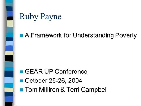 Ruby Payne A Framework for Understanding Poverty GEAR UP Conference October 25-26, 2004 Tom Milliron & Terri Campbell.